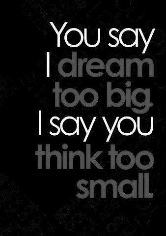 dream big think small