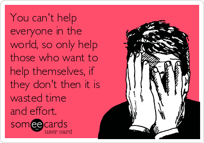 you-cant-help-everyone-in-the-world-so-only-help-those-who-want-to-help-themselves-if-they-dont-then-it-is-wasted-time-and-effort-0edaa.png
